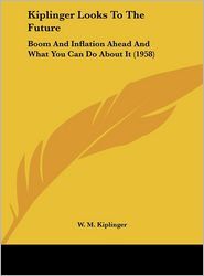 Kiplinger Looks To The Future: Boom And Inflation Ahead And What You Can Do About It (1958) - W. M. Kiplinger