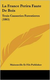 La France Perira Faute De Bois: Trois Causeries Forestieres (1865) - Maisonville Et Maisonville Et Fils Publisher