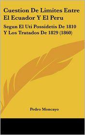 Cuestion de Limites Entre El Ecuador y El Peru: Segun El Uti Possidetis de 1810 y Los Tratados de 1829 (1860)