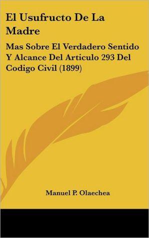El Usufructo De La Madre: Mas Sobre El Verdadero Sentido Y Alcance Del Articulo 293 Del Codigo Civil (1899) - Manuel P. Olaechea