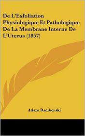 De L'Exfoliation Physiologique Et Pathologique De La Membrane Interne De L'Uterus (1857) - Adam Raciborski