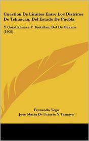 Cuestion De Limites Entre Los Distritos De Tehuacan, Del Estado De Puebla: Y Coixtlahuaca Y Teotitlan, Del De Oaxaca (1908) - Fernando Vega, Jose Maria De Uriarte Y Tamayo