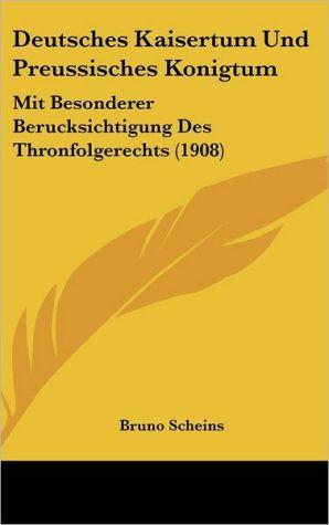 Deutsches Kaisertum Und Preussisches Konigtum: Mit Besonderer Berucksichtigung Des Thronfolgerechts (1908) - Bruno Scheins