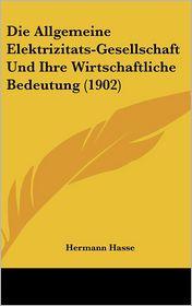 Die Allgemeine Elektrizitats-Gesellschaft Und Ihre Wirtschaftliche Bedeutung (1902)