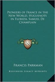 Pioneers of France in the New World, Huguenots in Florida, Samuel De Champlain - Francis Parkman