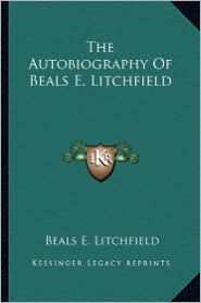 The Autobiography Of Beals E. Litchfield - Beals E. Litchfield