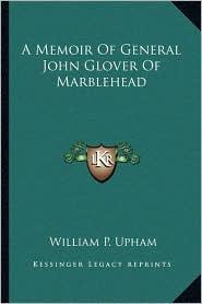 A Memoir Of General John Glover Of Marblehead - William P. Upham