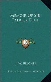 Memoir Of Sir Patrick Dun - T. W. Belcher