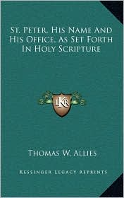 St. Peter, His Name And His Office, As Set Forth In Holy Scripture - Thomas W. Allies