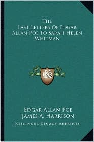 The Last Letters Of Edgar Allan Poe To Sarah Helen Whitman - Edgar Allan Poe, James A. Harrison (Editor)