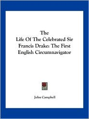 The Life Of The Celebrated Sir Francis Drake: The First English Circumnavigator - John Campbell