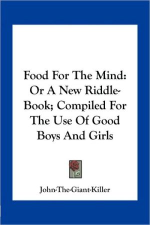 Food For The Mind: Or A New Riddle-Book; Compiled For The Use Of Good Boys And Girls