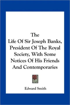 The Life Of Sir Joseph Banks, President Of The Royal Society, With Some Notices Of His Friends And Contemporaries - Edward Smith