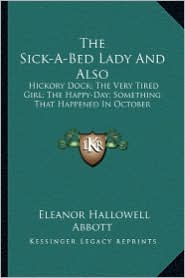 The Sick-A-Bed Lady and Also the Sick-A-Bed Lady and Also: Hickory Dock; The Very Tired Girl; The Happy-Day; Something Hickory Dock; The Very Tired Gi - Eleanor Hallowell Abbott