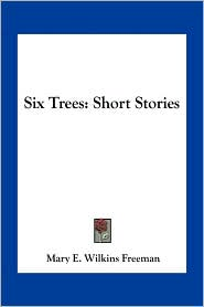 Six Trees: Short Stories - Mary E. Wilkins Freeman