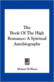 The Book Of The High Romance: A Spiritual Autobiography - Michael Williams
