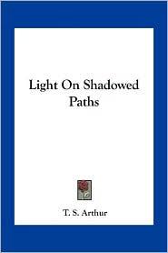Light On Shadowed Paths - T. S. Arthur