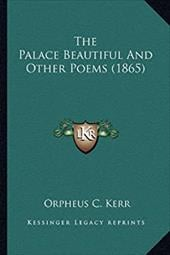 The Palace Beautiful and Other Poems (1865) the Palace Beautiful and Other Poems (1865) - Kerr, Orpheus C.