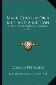 Mark Chester; Or a Mill and a Million: A Tale of Southern California (1901) a Tale of Southern California (1901) - Carlyle Petersilea