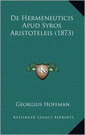 De Hermeneuticis Apud Syros Aristoteleis (1873) - Georgius Hoffman
