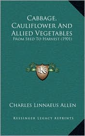Cabbage, Cauliflower And Allied Vegetables: From Seed To Harvest (1901) - Charles Linnaeus Allen