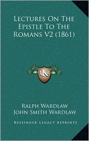 Lectures On The Epistle To The Romans V2 (1861) - Ralph Wardlaw, John Smith Wardlaw