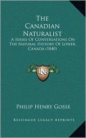 The Canadian Naturalist: A Series Of Conversations On The Natural History Of Lower Canada (1840) - Philip Henry Gosse