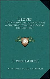 Gloves: Their Annals And Associations; A Chapter Of Trade And Social History (1883) - S. William Beck