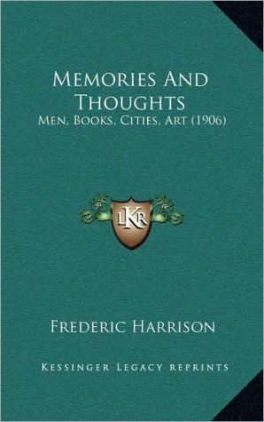 Memories And Thoughts: Men, Books, Cities, Art (1906) - Frederic Harrison