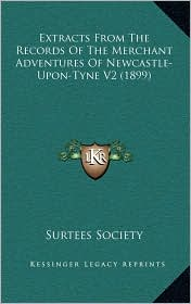 Extracts From The Records Of The Merchant Adventures Of Newcastle-Upon-Tyne V2 (1899) - Surtees Surtees Society