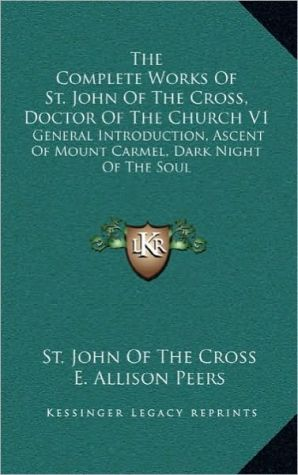 The Complete Works Of St. John Of The Cross, Doctor Of The Church V1: General Introduction, Ascent Of Mount Carmel, Dark Night Of The Soul