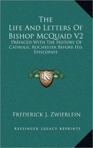 The Life And Letters Of Bishop McQuaid V2: Prefaced With The History Of Catholic Rochester Before His Episcopate - Frederick J. Zwierlein