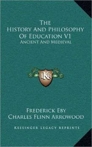 The History And Philosophy Of Education V1: Ancient And Medieval - Frederick Eby, Charles Flinn Arrowood