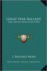 Great War Ballads: And, Myths From Ovid (1916) - J. Brookes More
