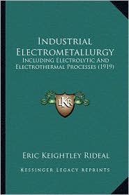 Industrial Electrometallurgy: Including Electrolytic And Electrothermal Processes (1919) - Eric Keightley Rideal