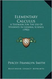 Elementary Calculus: A Textbook For The Use Of Students In General Science (1902) - Percey Franklyn Smith