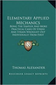 Elementary Applied Mechanics: Being The Simpler And More Practical Cases Of Stress And Strain Wrought Out Individually From First Principles By Means Of Elementary Mathematics (1880) - Thomas Alexander