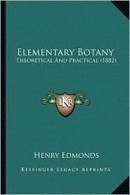 Elementary Botany: Theoretical And Practical (1882) - Henry Edmonds