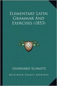Elementary Latin Grammar And Exercises (1853) - Leonhard Schmitz