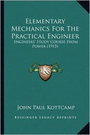Elementary Mechanics For The Practical Engineer: Engineers' Study Course From Power (1915) - John Paul Kottcamp