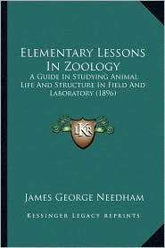 Elementary Lessons In Zoology: A Guide In Studying Animal Life And Structure In Field And Laboratory (1896) - James George Needham