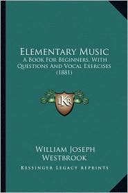 Elementary Music: A Book For Beginners, With Questions And Vocal Exercises (1881) - William Joseph Westbrook