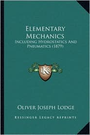 Elementary Mechanics: Including Hydrostatics And Pneumatics (1879) - Oliver Joseph Lodge