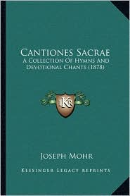 Cantiones Sacrae: A Collection Of Hymns And Devotional Chants (1878)