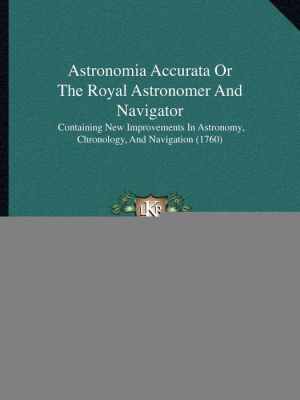 Astronomia Accurata Or The Royal Astronomer And Navigator: Containing New Improvements In Astronomy, Chronology, And Navigation (1760)