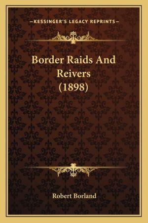 Border Raids And Reivers (1898) - Robert Borland
