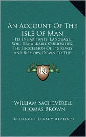 An Account Of The Isle Of Man: Its Inhabitants, Language, Soil, Remarkable Curiosities, The Succession Of Its Kings And Bishops, Down To The Eighteenth Century (1859) - William Sacheverell, Thomas Brown, J. G. Cumming (Editor)