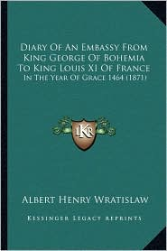 Diary Of An Embassy From King George Of Bohemia To King Louis XI Of France: In The Year Of Grace 1464 (1871) - Albert Henry Wratislaw (Translator)