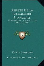 Abrege De La Grammaire Francoise: Comprenant La Syntaxe, Les Regles (1722) - Denis Gaullyer