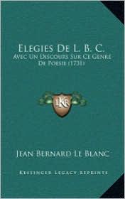 Elegies de L.B. C.: Avec Un Discours Sur Ce Genre de Poesie (1731) - Jean Bernard Le Blanc